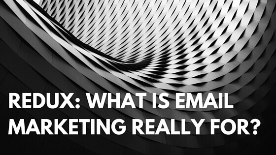Redux: What is Email Marketing Really For?