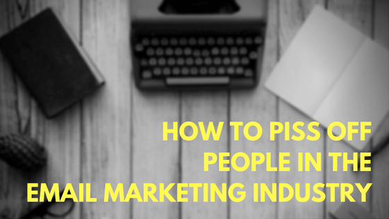 How to Piss Off People In The Email Marketing Industry