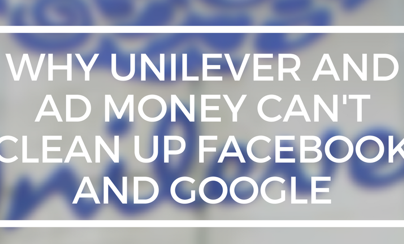Why Unilever and ad money can't clean up Facebook and Google.